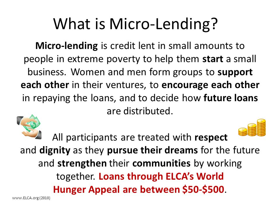What is Micro-Lending? Micro-lending is credit lent in small amounts to people in extreme poverty to help them start a small business. Women and men f