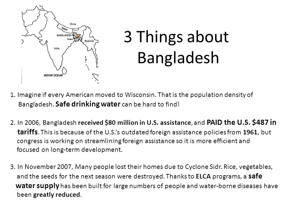 3 Things about Bangladesh 1. Imagine if every American moved to Wisconsin. That is the population density of Bangladesh. Safe drinking water can be ha