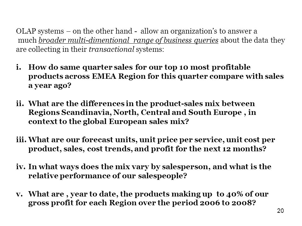 20 OLAP systems – on the other hand - allow an organization's to answer a much broader multi-dimentional range of business queries about the data they are collecting in their transactional systems: i.How do same quarter sales for our top 10 most profitable products across EMEA Region for this quarter compare with sales a year ago.