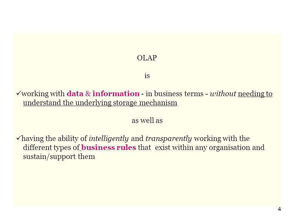 4 OLAP is working with data & information - in business terms - without needing to understand the underlying storage mechanism as well as having the ability of intelligently and transparently working with the different types of business rules that exist within any organisation and sustain/support them