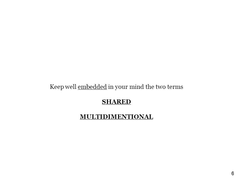 6 Keep well embedded in your mind the two terms SHARED MULTIDIMENTIONAL