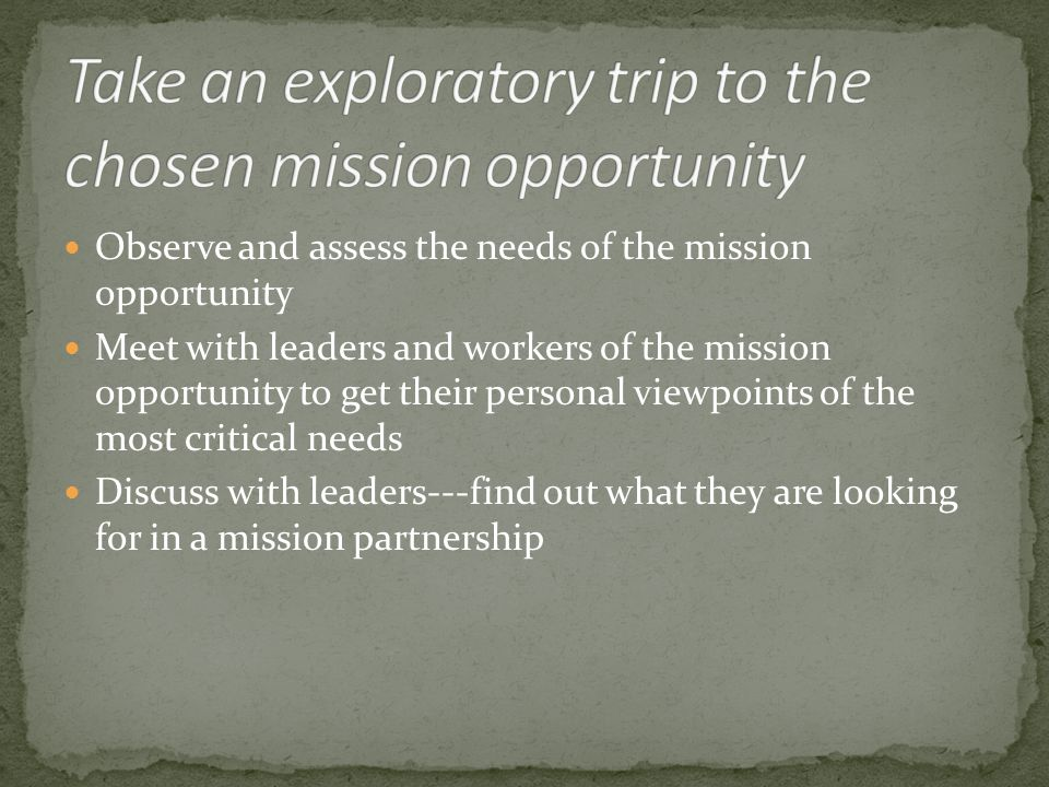 Observe and assess the needs of the mission opportunity Meet with leaders and workers of the mission opportunity to get their personal viewpoints of the most critical needs Discuss with leaders---find out what they are looking for in a mission partnership