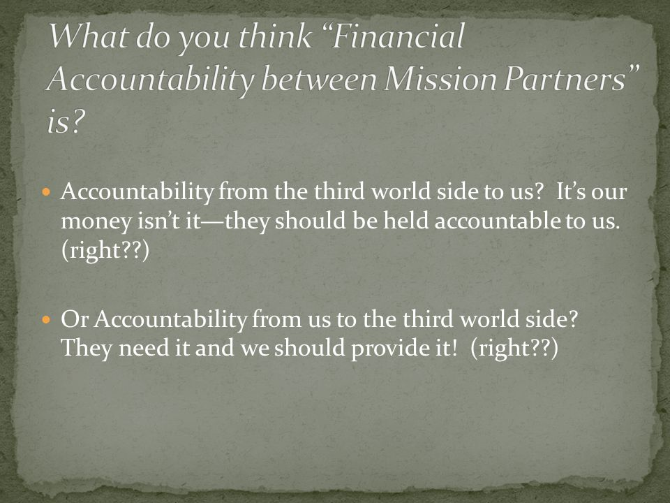 We need to be accountable to each other and it is 'not' just Financial Accountability .