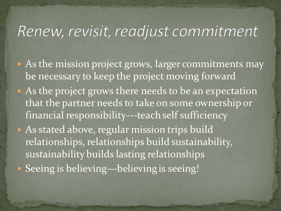 As the mission project grows, larger commitments may be necessary to keep the project moving forward As the project grows there needs to be an expectation that the partner needs to take on some ownership or financial responsibility---teach self sufficiency As stated above, regular mission trips build relationships, relationships build sustainability, sustainability builds lasting relationships Seeing is believing—believing is seeing!