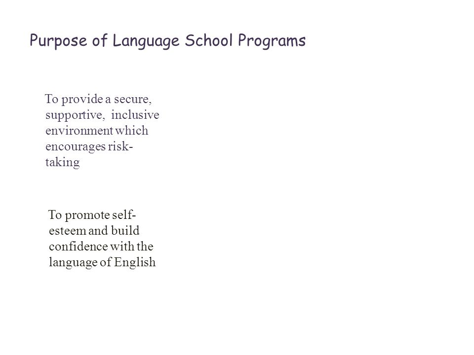 Purpose of Language School Programs To provide a secure, supportive, inclusive environment which encourages risk- taking To promote self- esteem and build confidence with the language of English