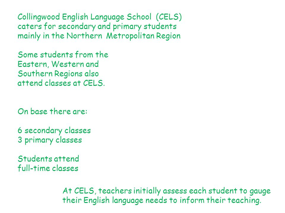 Collingwood English Language School (CELS) caters for secondary and primary students mainly in the Northern Metropolitan Region Some students from the Eastern, Western and Southern Regions also attend classes at CELS.