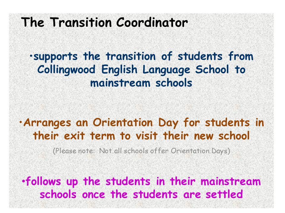 The Transition Coordinator supports the transition of students from Collingwood English Language School to mainstream schools Arranges an Orientation Day for students in their exit term to visit their new school (Please note: Not all schools offer Orientation Days) follows up the students in their mainstream schools once the students are settled