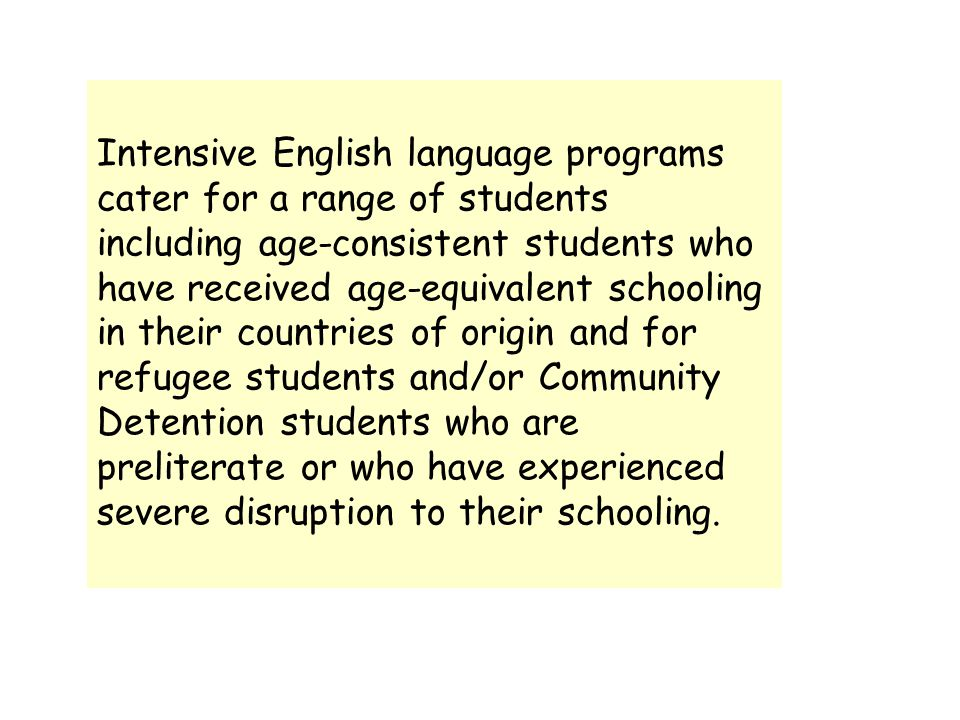Intensive English language programs cater for a range of students including age-consistent students who have received age-equivalent schooling in their countries of origin and for refugee students and/or Community Detention students who are preliterate or who have experienced severe disruption to their schooling.