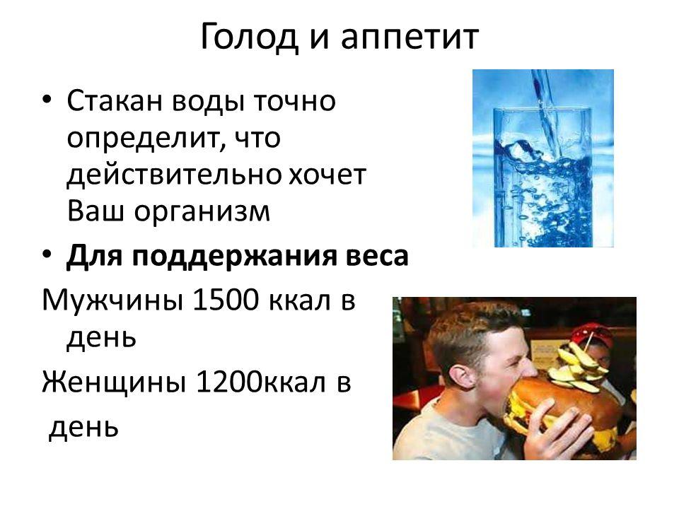 Голод и аппетит Стакан воды точно определит, что действительно хочет Ваш организм Для поддержания веса Мужчины 1500 ккал в день Женщины 1200ккал в день