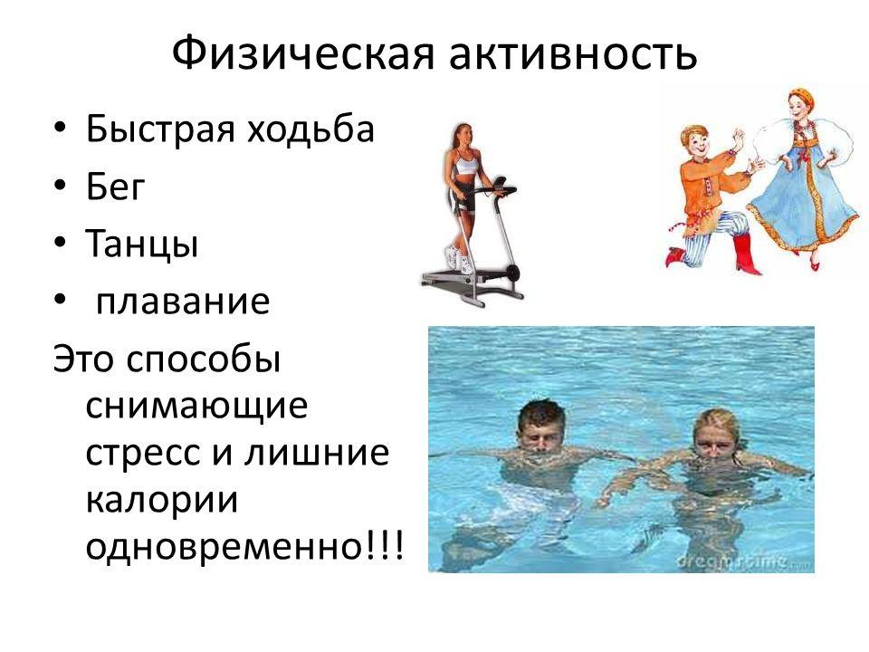 Физическая активность Быстрая ходьба Бег Танцы плавание Это способы снимающие стресс и лишние калории одновременно!!!