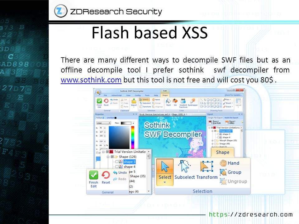 Flash based XSS There are many different ways to decompile SWF files but as an offline decompile tool I prefer sothink swf decompiler from www.sothink.com but this tool is not free and will cost you 80$.