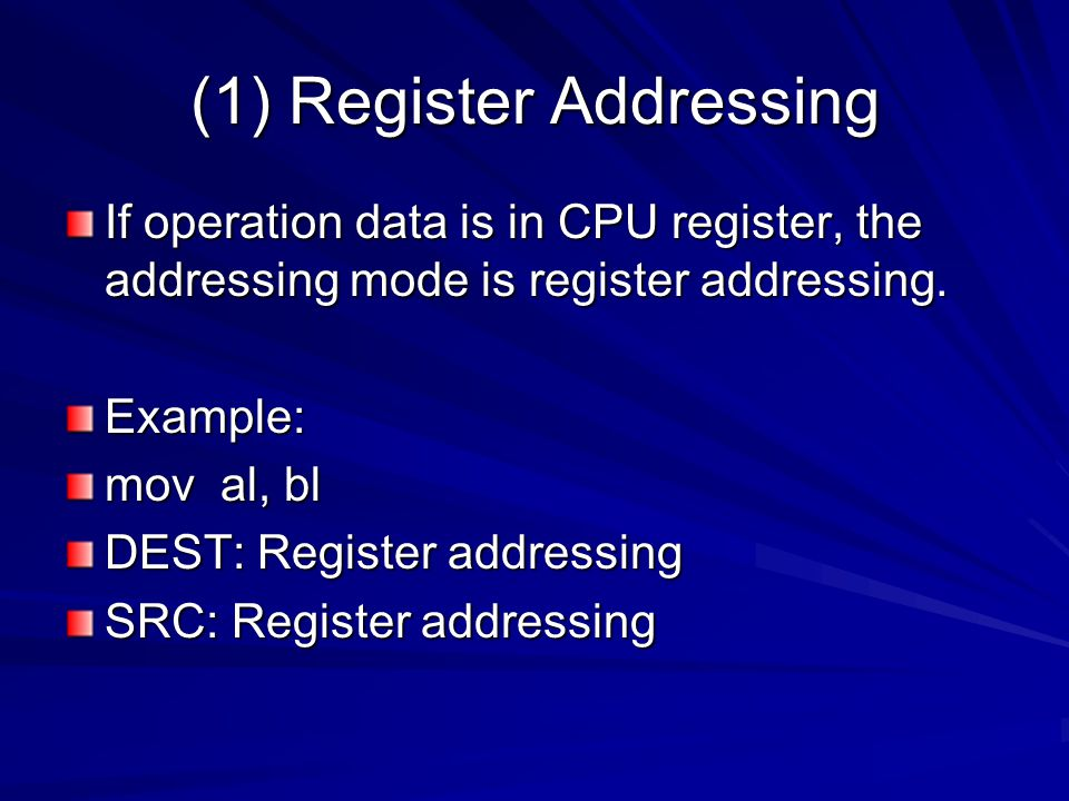 (1) Register Addressing If operation data is in CPU register, the addressing mode is register addressing. Example: mov al, bl DEST: Register addressin