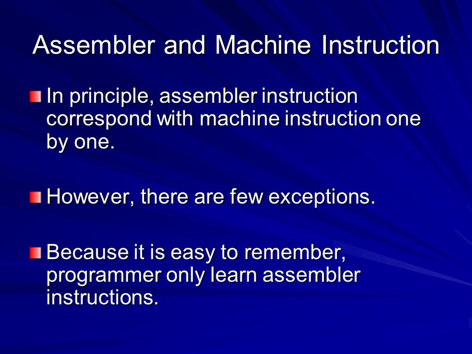 Assembler and Machine Instruction In principle, assembler instruction correspond with machine instruction one by one.