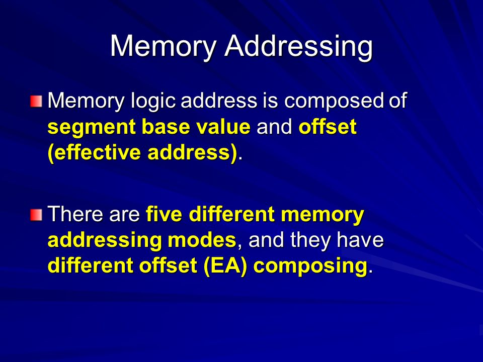 Memory Addressing Memory logic address is composed of segment base value and offset (effective address). There are five different memory addressing mo