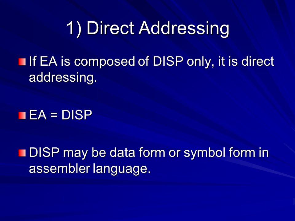 1) Direct Addressing If EA is composed of DISP only, it is direct addressing. EA = DISP DISP may be data form or symbol form in assembler language.