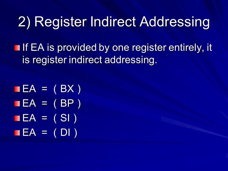 2) Register Indirect Addressing If EA is provided by one register entirely, it is register indirect addressing. EA = ( BX ) EA = ( BP ) EA = ( SI ) EA