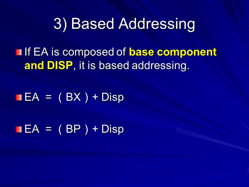 3) Based Addressing If EA is composed of base component and DISP, it is based addressing. EA = ( BX ) + Disp EA = ( BP ) + Disp