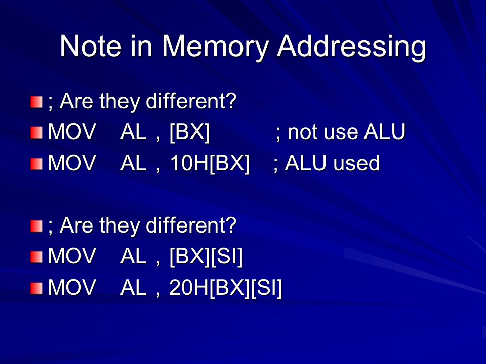 Note in Memory Addressing ; Are they different? MOV AL , [BX] ; not use ALU MOV AL , 10H[BX] ; ALU used ; Are they different? MOV AL , [BX][SI] MOV AL