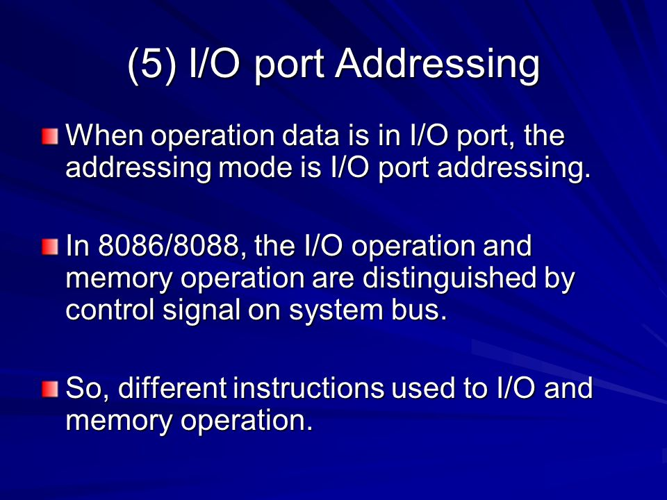 (5) I/O port Addressing When operation data is in I/O port, the addressing mode is I/O port addressing. In 8086/8088, the I/O operation and memory ope
