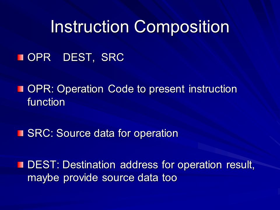 Instruction Composition OPR DEST, SRC OPR: Operation Code to present instruction function SRC: Source data for operation DEST: Destination address for