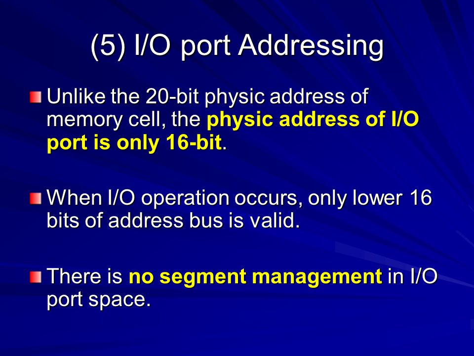 (5) I/O port Addressing Unlike the 20-bit physic address of memory cell, the physic address of I/O port is only 16-bit. When I/O operation occurs, onl