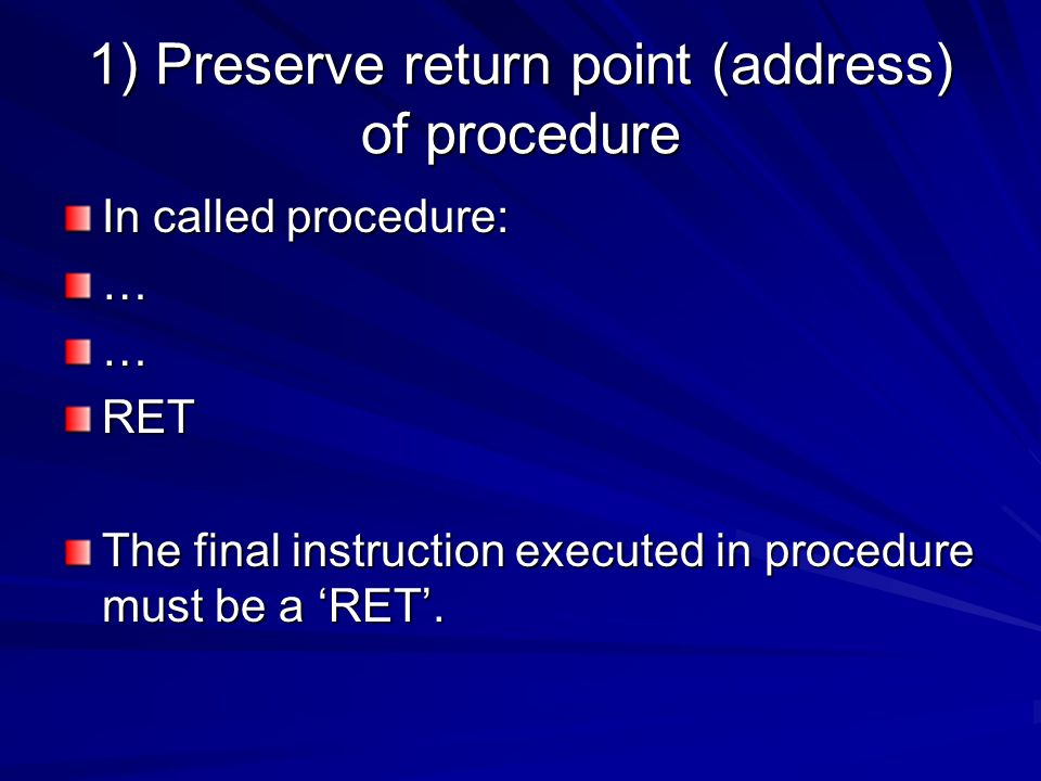 1) Preserve return point (address) of procedure In called procedure: ……RET The final instruction executed in procedure must be a 'RET'.