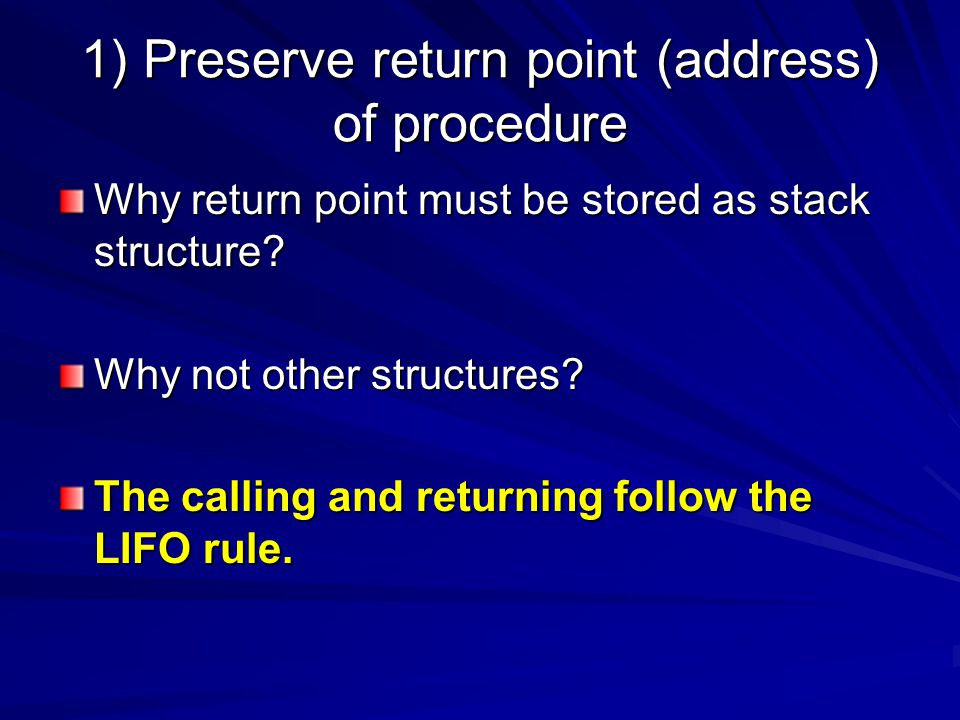 1) Preserve return point (address) of procedure Why return point must be stored as stack structure.