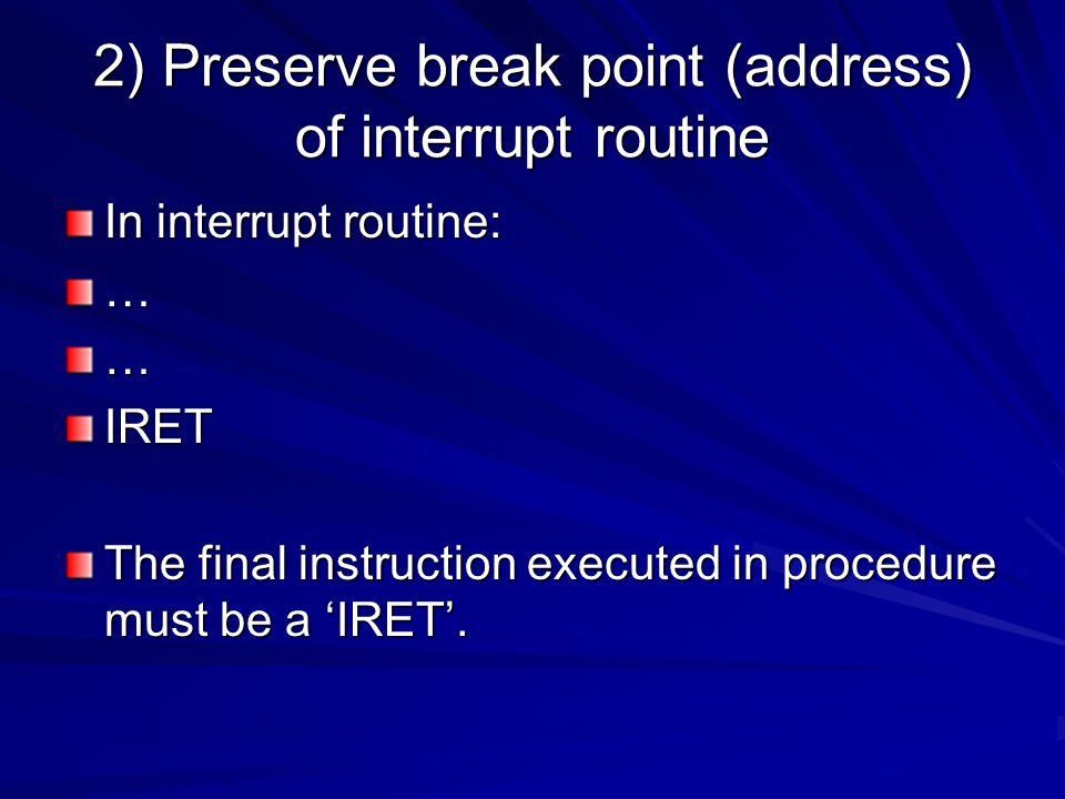 2) Preserve break point (address) of interrupt routine In interrupt routine: ……IRET The final instruction executed in procedure must be a 'IRET'.