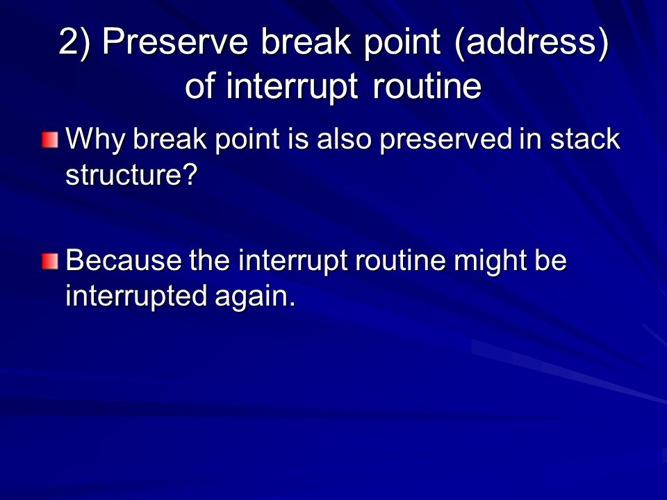 2) Preserve break point (address) of interrupt routine Why break point is also preserved in stack structure? Because the interrupt routine might be in