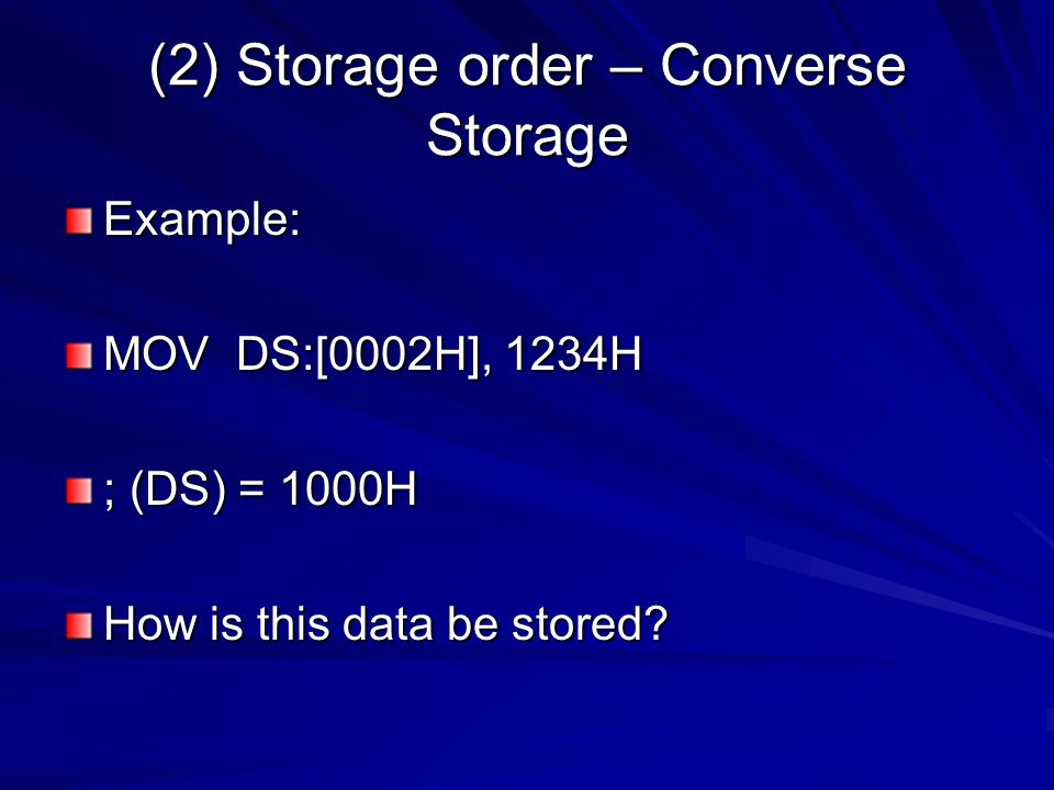(2) Storage order – Converse Storage Example: MOV DS:[0002H], 1234H ; (DS) = 1000H How is this data be stored?
