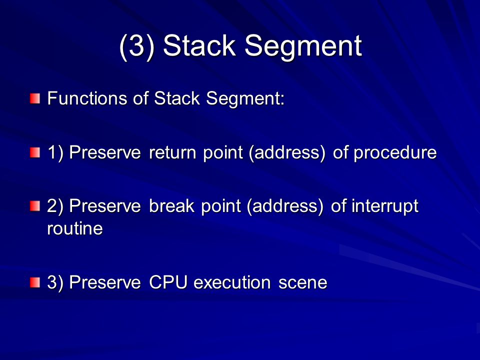 (3) Stack Segment Functions of Stack Segment: 1) Preserve return point (address) of procedure 2) Preserve break point (address) of interrupt routine 3) Preserve CPU execution scene