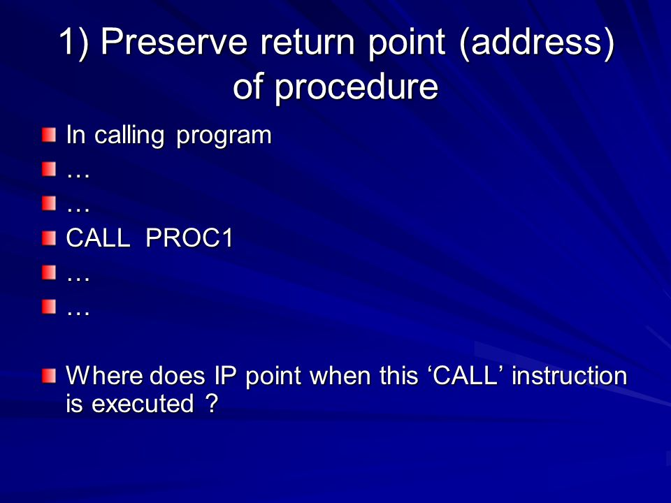 1) Preserve return point (address) of procedure In calling program …… CALL PROC1 …… Where does IP point when this 'CALL' instruction is executed ?