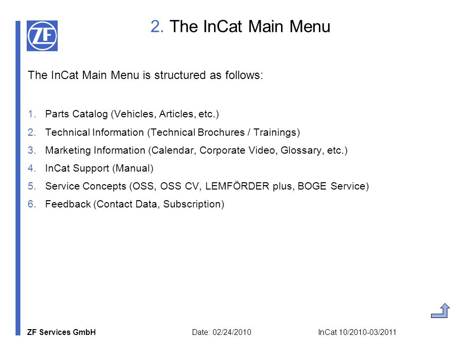 ZF Services GmbH Date: 02/24/2010 InCat 10/2010-03/2011 3a) Parts Catalog: Selection of Vehicle Selection by five criteria (vehicle type, manufacturer, version, type, details) or by submission of vehicle parameters (central vehicle register number, version, type, year of manufacture, etc.)