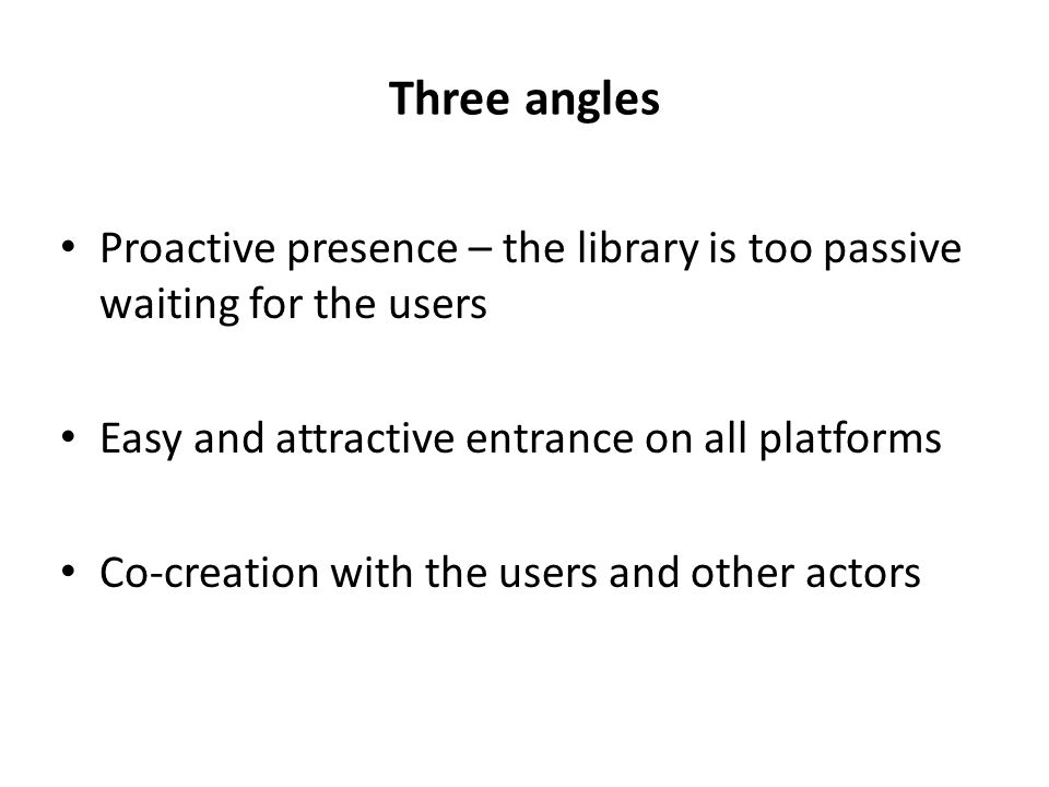 Three angles Proactive presence – the library is too passive waiting for the users Easy and attractive entrance on all platforms Co-creation with the