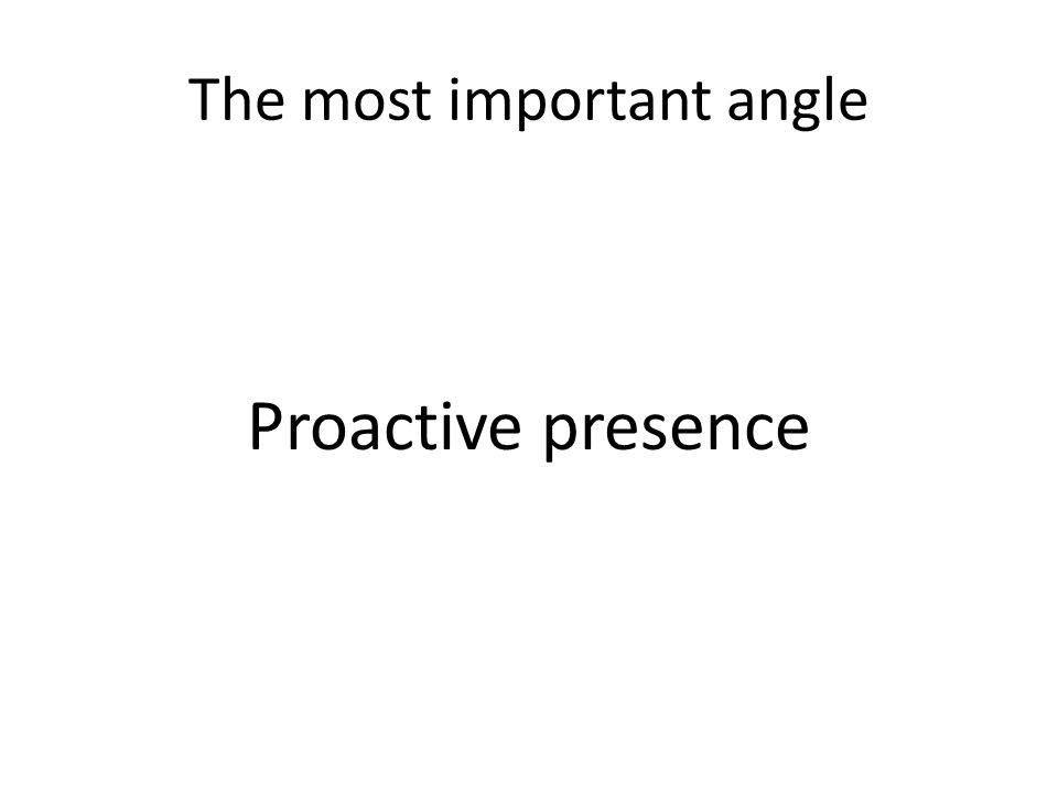 The most important angle Proactive presence