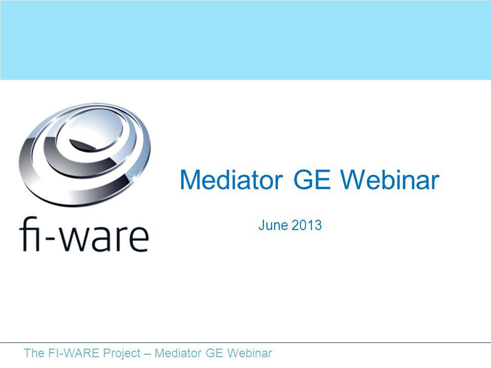 The FI-WARE Project – Mediator GE Webinar June 2013 Mediator GE Webinar