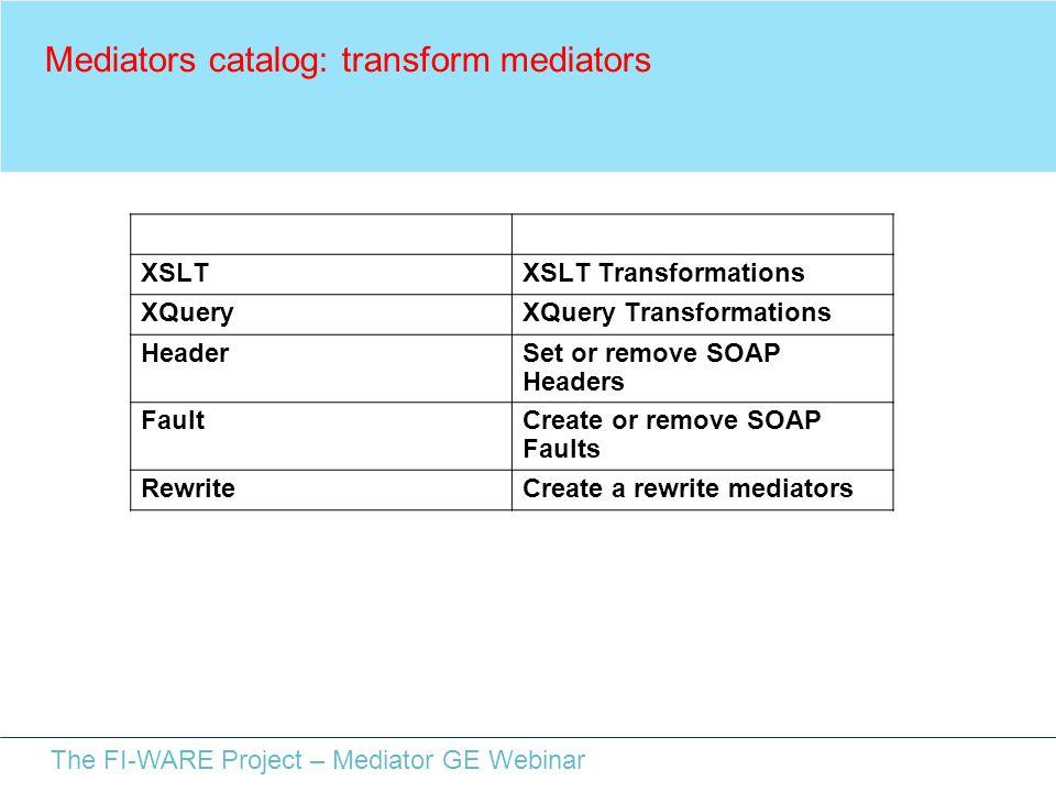 The FI-WARE Project – Mediator GE Webinar Mediators catalog: transform mediators NameDescription XSLTXSLT Transformations XQueryXQuery Transformations HeaderSet or remove SOAP Headers FaultCreate or remove SOAP Faults RewriteCreate a rewrite mediators