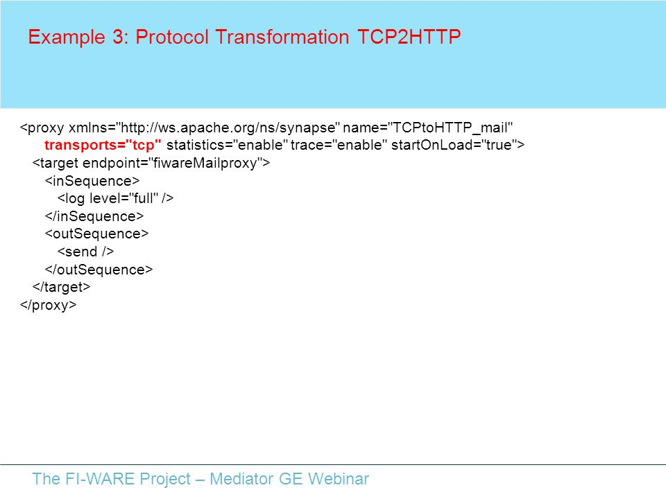 The FI-WARE Project – Mediator GE Webinar Example 3: Protocol Transformation TCP2HTTP <proxy xmlns= http://ws.apache.org/ns/synapse name= TCPtoHTTP_mail transports= tcp statistics= enable trace= enable startOnLoad= true >