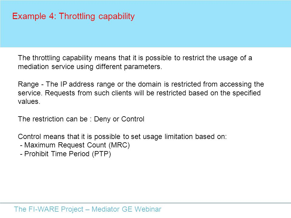 The FI-WARE Project – Mediator GE Webinar Example 4: Throttling capability The throttling capability means that it is possible to restrict the usage o