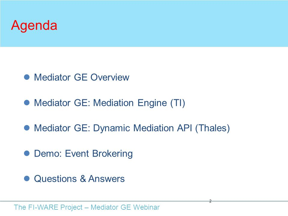 The FI-WARE Project – Mediator GE Webinar Agenda 2 Mediator GE Overview Mediator GE: Mediation Engine (TI) Mediator GE: Dynamic Mediation API (Thales) Demo: Event Brokering Questions & Answers