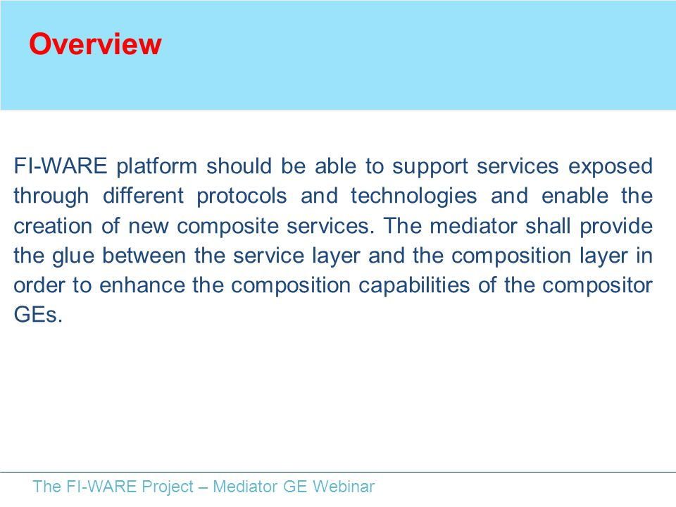 The FI-WARE Project – Mediator GE Webinar Overview FI-WARE platform should be able to support services exposed through different protocols and technol