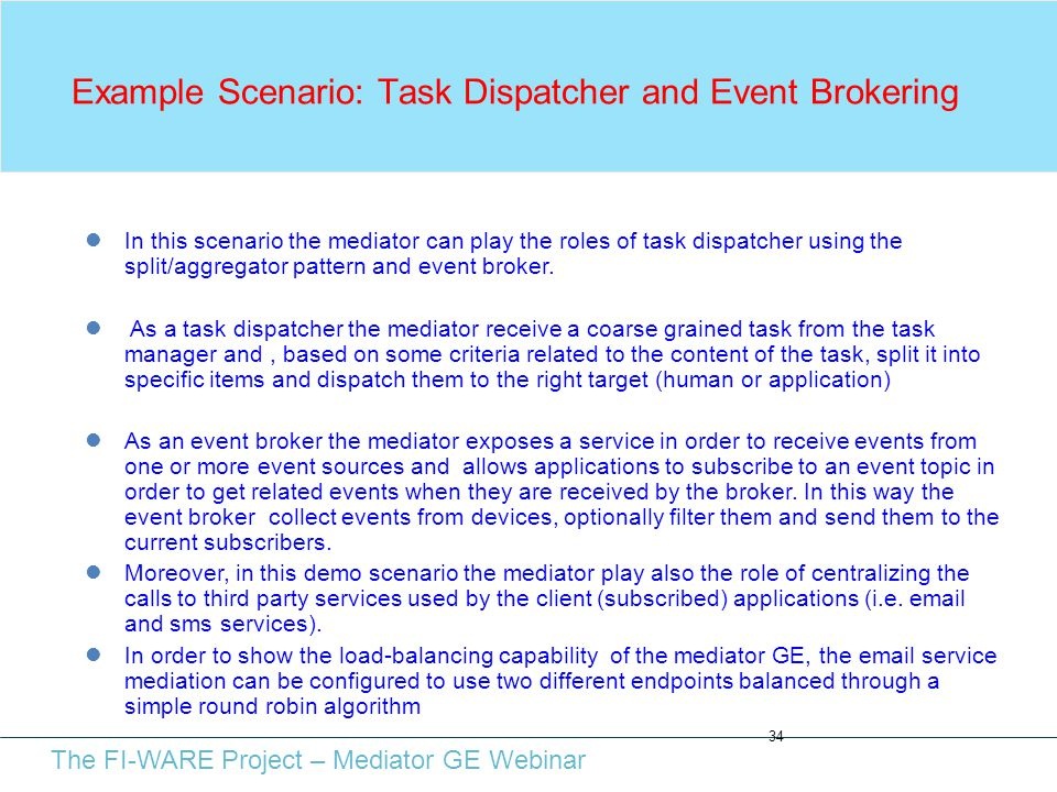 The FI-WARE Project – Mediator GE Webinar Example Scenario: Task Dispatcher and Event Brokering 34 In this scenario the mediator can play the roles of task dispatcher using the split/aggregator pattern and event broker.