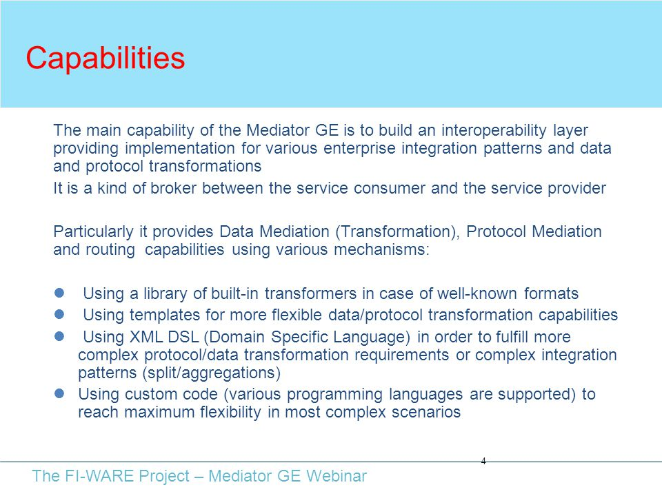 The FI-WARE Project – Mediator GE Webinar Capabilities 4 The main capability of the Mediator GE is to build an interoperability layer providing implementation for various enterprise integration patterns and data and protocol transformations It is a kind of broker between the service consumer and the service provider Particularly it provides Data Mediation (Transformation), Protocol Mediation and routing capabilities using various mechanisms: Using a library of built-in transformers in case of well-known formats Using templates for more flexible data/protocol transformation capabilities Using XML DSL (Domain Specific Language) in order to fulfill more complex protocol/data transformation requirements or complex integration patterns (split/aggregations) Using custom code (various programming languages are supported) to reach maximum flexibility in most complex scenarios