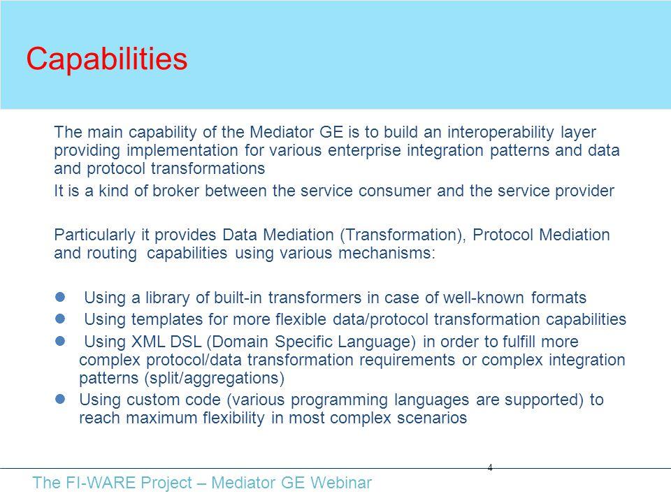 The FI-WARE Project – Mediator GE Webinar Capabilities 4 The main capability of the Mediator GE is to build an interoperability layer providing implem