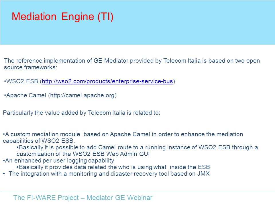 The FI-WARE Project – Mediator GE Webinar Mediation Engine (TI) The reference implementation of GE-Mediator provided by Telecom Italia is based on two open source frameworks: WSO2 ESB (http://wso2.com/products/enterprise-service-bus)http://wso2.com/products/enterprise-service-bus Apache Camel (http://camel.apache.org) Particularly the value added by Telecom Italia is related to: A custom mediation module based on Apache Camel in order to enhance the mediation capabilities of WSO2 ESB.