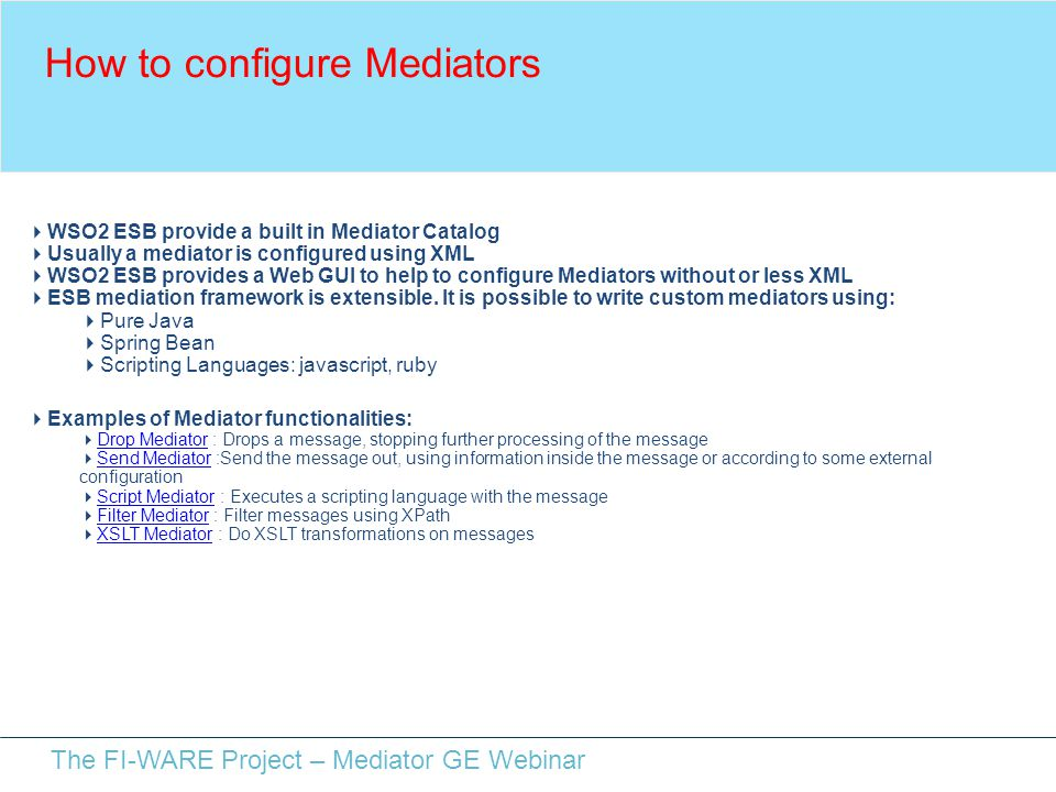 The FI-WARE Project – Mediator GE Webinar How to configure Mediators  WSO2 ESB provide a built in Mediator Catalog  Usually a mediator is configured using XML  WSO2 ESB provides a Web GUI to help to configure Mediators without or less XML  ESB mediation framework is extensible.