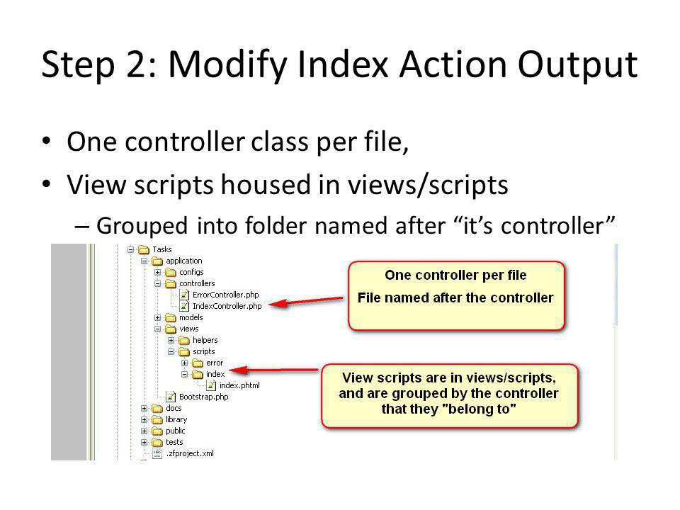 Step 2: Modify Index Action Output One controller class per file, View scripts housed in views/scripts – Grouped into folder named after it's controller