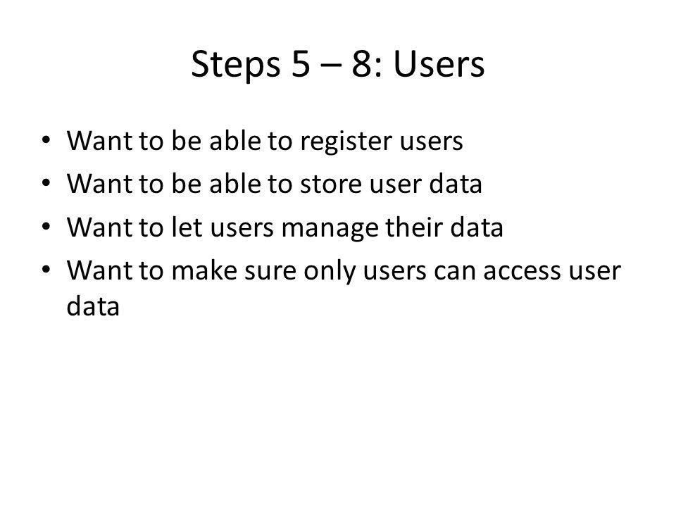 Steps 5 – 8: Users Want to be able to register users Want to be able to store user data Want to let users manage their data Want to make sure only users can access user data