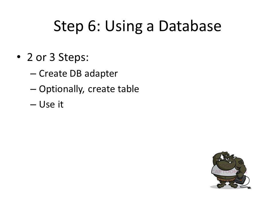 Step 6: Using a Database 2 or 3 Steps: – Create DB adapter – Optionally, create table – Use it