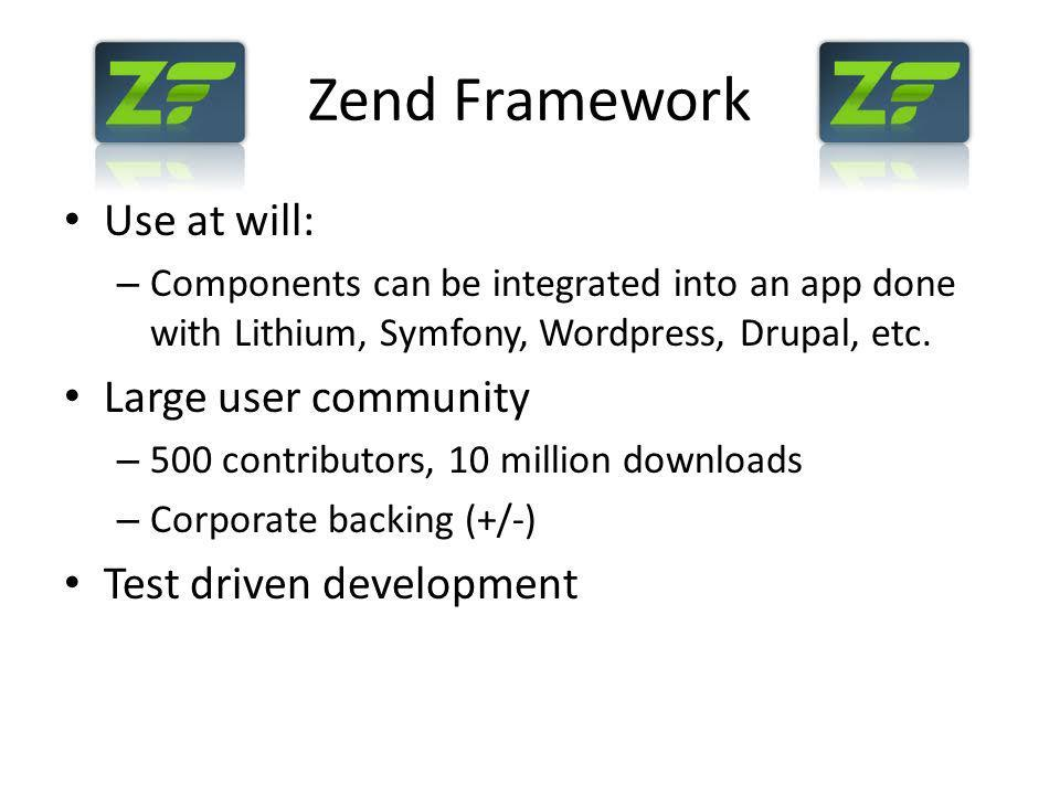 Step 7: Using Forms Users need to be able to register Use Zend_Form for registration form Forms and form elements in ZF are objects: – Add elements to form with addElement – Can add validators to elements to ensure data integrity EmailAddress validator Integer validator Many more